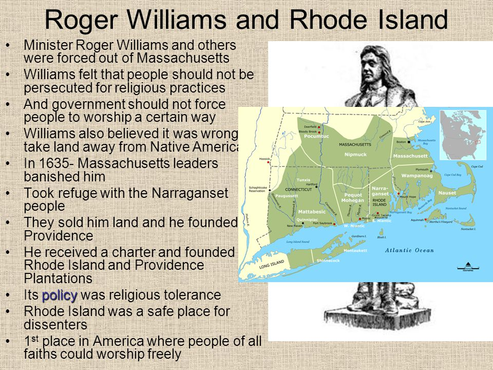 Roger Williams and Rhode Island Minister Roger Williams and others were forced out of Massachusetts Williams felt that people should not be persecuted