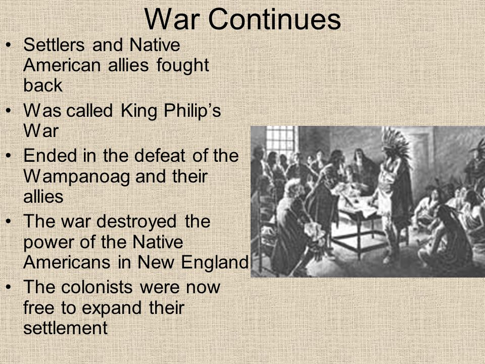 War Continues Settlers and Native American allies fought back Was called King Philip's War Ended in the defeat of the Wampanoag and their allies The w