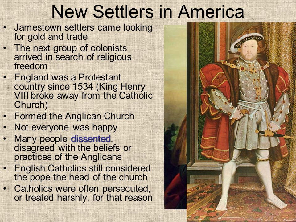 Protestants Seek Change Some protestants wanted to change, or reform, the Anglican Church Others wanted to break away from it altogether The Protestants that wanted to reform the Anglican Church were called Puritans Those that wanted to leave and set up their own churches were known as Separatists Separatist were persecuted, and some fled to the Netherlands They found religious freedom there, but found difficulty finding work They also feared that their children were losing their religious values and their English way of life Children started speaking Dutch