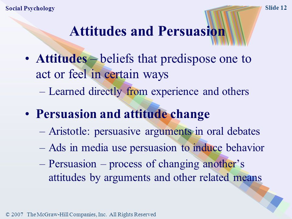 © 2007 The McGraw-Hill Companies, Inc. All Rights Reserved Slide 12 Attitudes and Persuasion Attitudes – beliefs that predispose one to act or feel in
