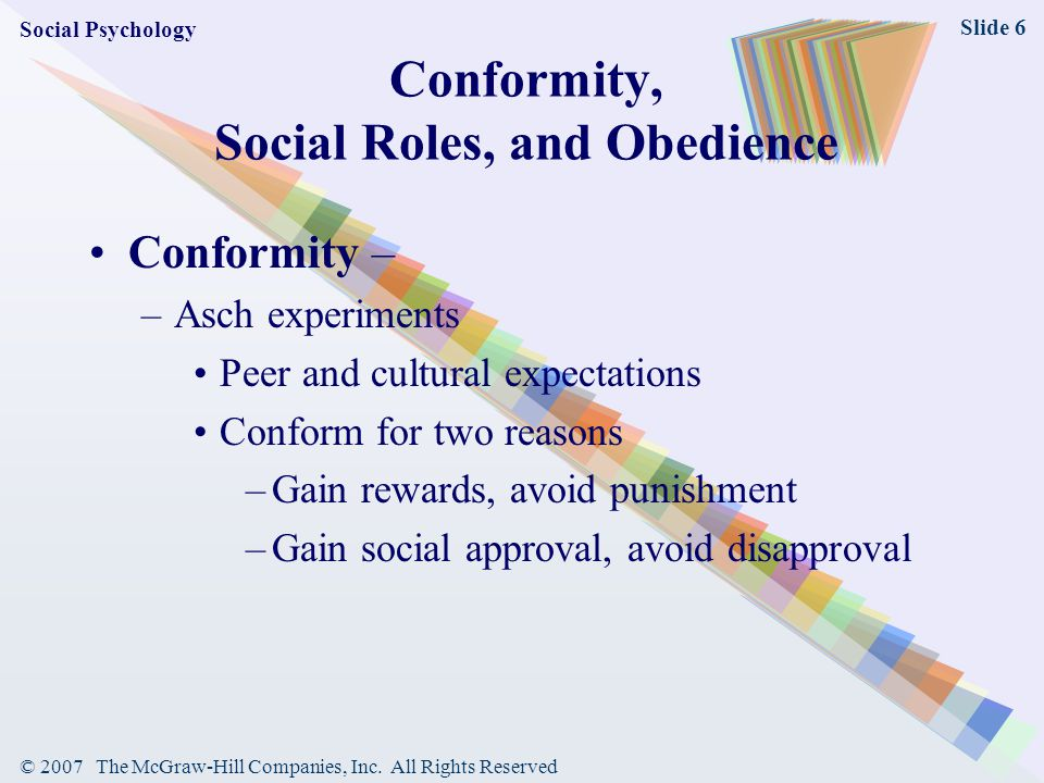 © 2007 The McGraw-Hill Companies, Inc. All Rights Reserved Slide 6 Conformity, Social Roles, and Obedience Conformity – –Asch experiments Peer and cul