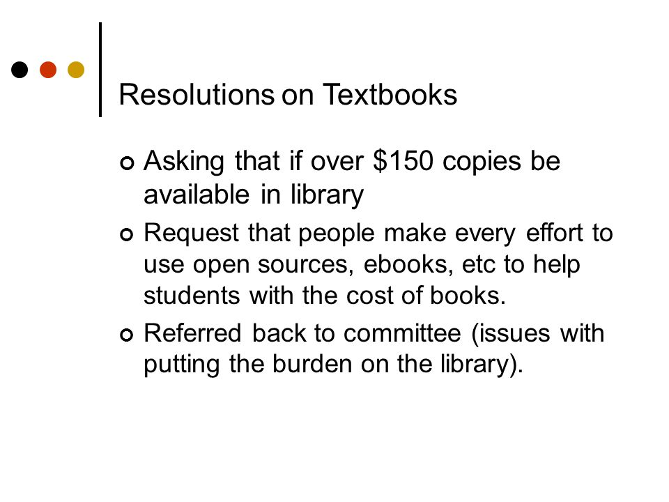 Resolutions on Textbooks Asking that if over $150 copies be available in library Request that people make every effort to use open sources, ebooks, etc to help students with the cost of books.