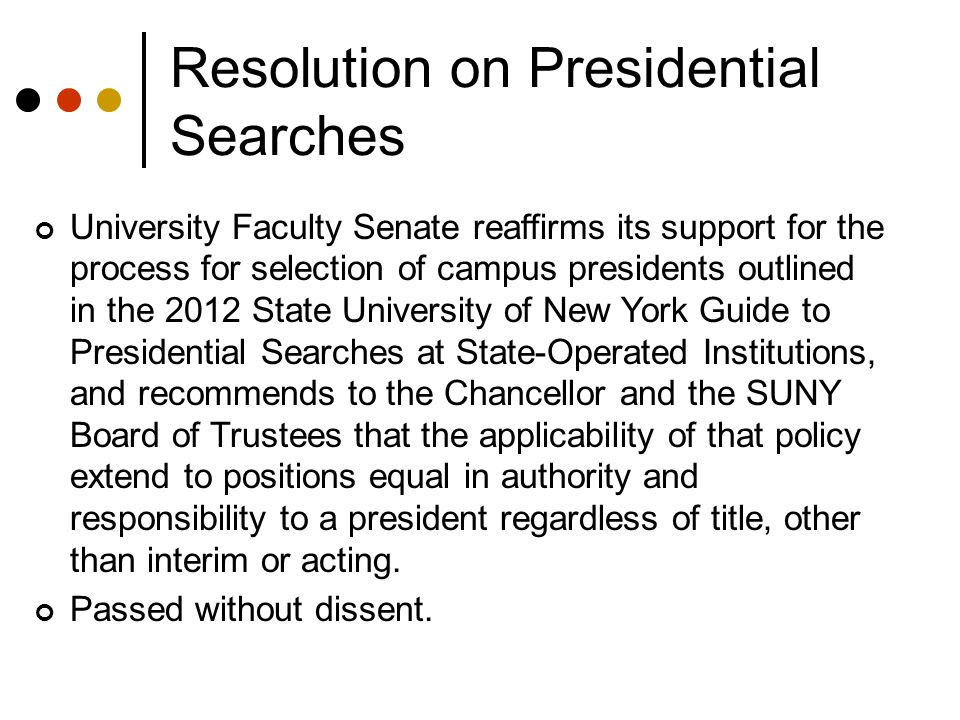 Resolution on Presidential Searches University Faculty Senate reaffirms its support for the process for selection of campus presidents outlined in the 2012 State University of New York Guide to Presidential Searches at State-Operated Institutions, and recommends to the Chancellor and the SUNY Board of Trustees that the applicability of that policy extend to positions equal in authority and responsibility to a president regardless of title, other than interim or acting.