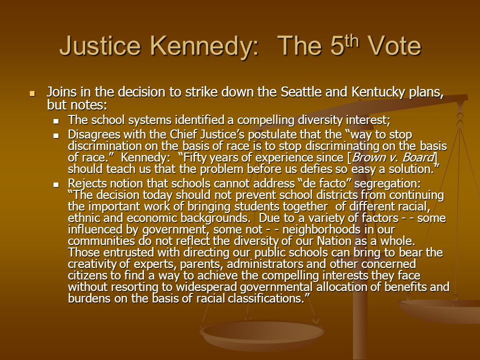Justice Kennedy: The 5 th Vote Joins in the decision to strike down the Seattle and Kentucky plans, but notes: Joins in the decision to strike down the Seattle and Kentucky plans, but notes: The school systems identified a compelling diversity interest; The school systems identified a compelling diversity interest; Disagrees with the Chief Justice's postulate that the way to stop discrimination on the basis of race is to stop discriminating on the basis of race. Kennedy: Fifty years of experience since [Brown v.