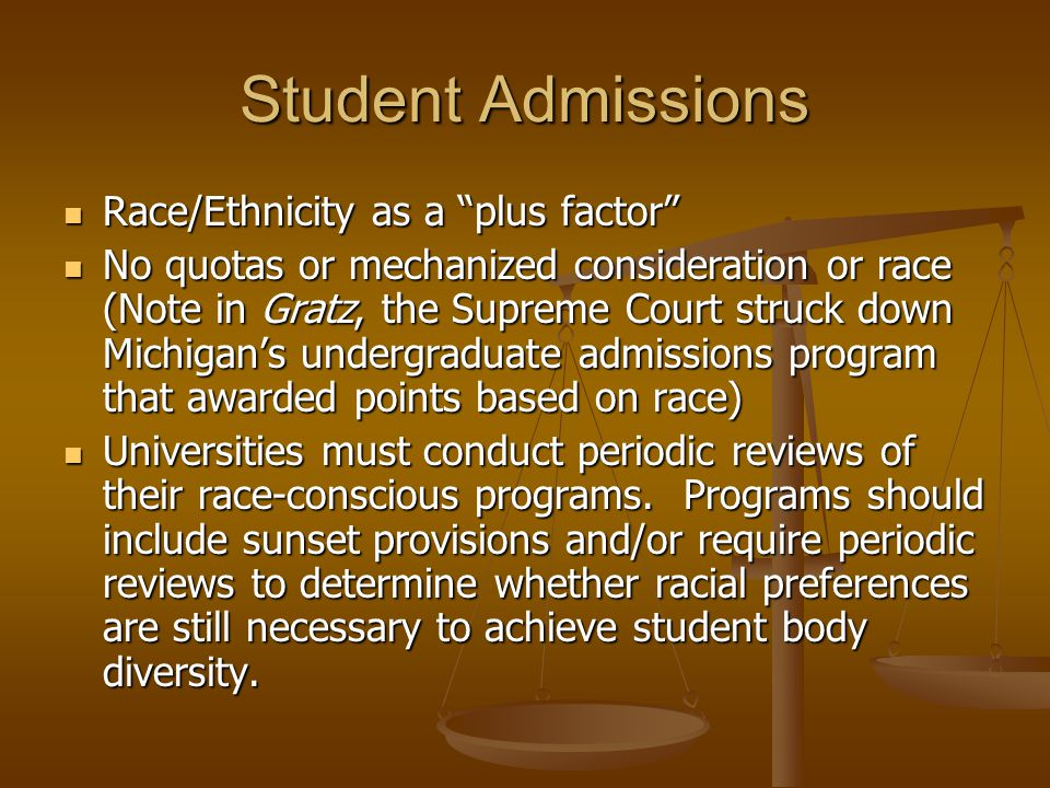 Student Admissions Race/Ethnicity as a plus factor Race/Ethnicity as a plus factor No quotas or mechanized consideration or race (Note in Gratz, the Supreme Court struck down Michigan's undergraduate admissions program that awarded points based on race) No quotas or mechanized consideration or race (Note in Gratz, the Supreme Court struck down Michigan's undergraduate admissions program that awarded points based on race) Universities must conduct periodic reviews of their race-conscious programs.