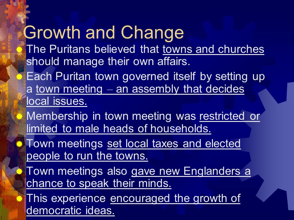 Growth and Change  The Puritans believed that towns and churches should manage their own affairs.  Each Puritan town governed itself by setting up a