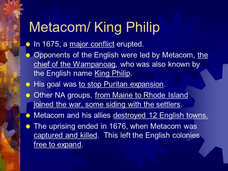 Metacom/ King Philip  In 1675, a major conflict erupted.  Opponents of the English were led by Metacom, the chief of the Wampanoag, who was also kno