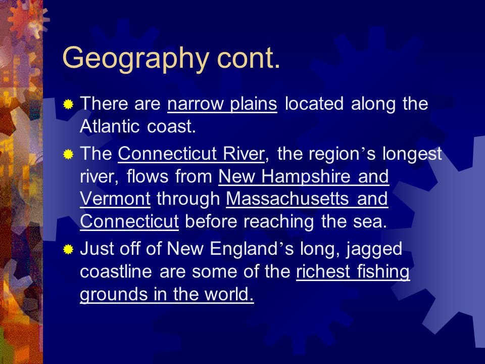 Geography cont.  There are narrow plains located along the Atlantic coast.  The Connecticut River, the region ' s longest river, flows from New Hamp