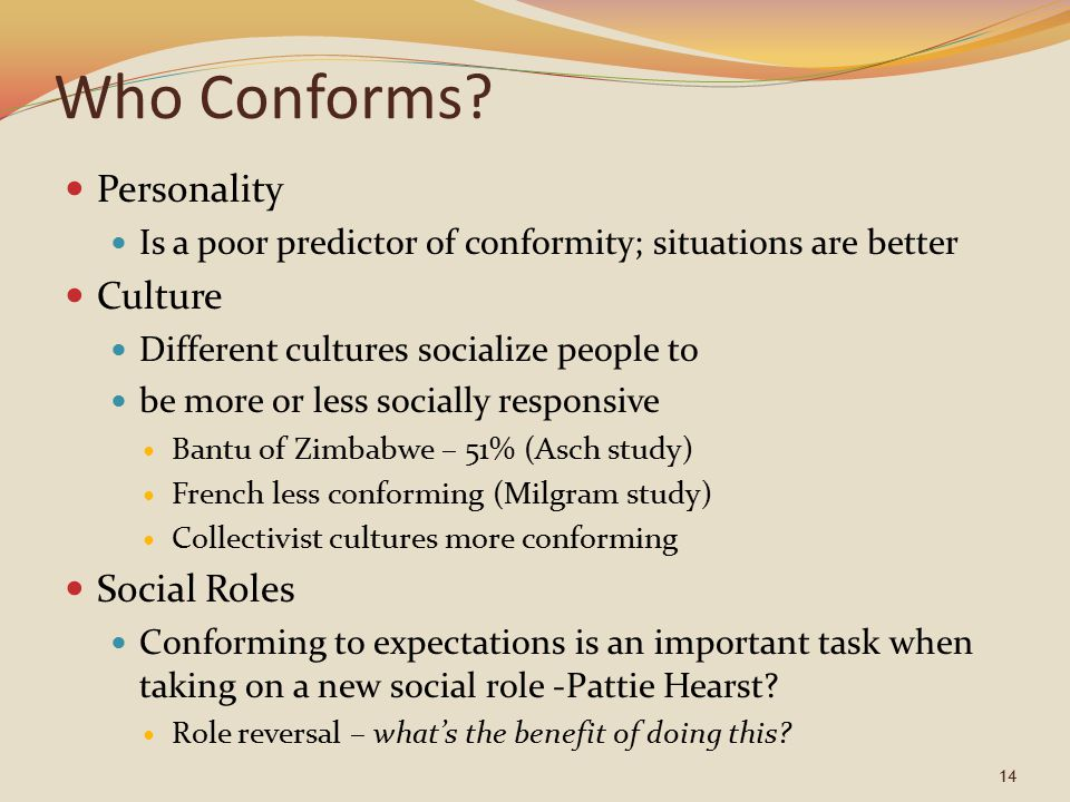 Who Conforms? Personality Is a poor predictor of conformity; situations are better Culture Different cultures socialize people to be more or less soci
