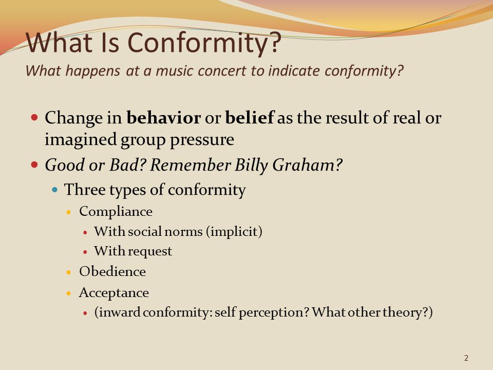 What Is Conformity? What happens at a music concert to indicate conformity? Change in behavior or belief as the result of real or imagined group press