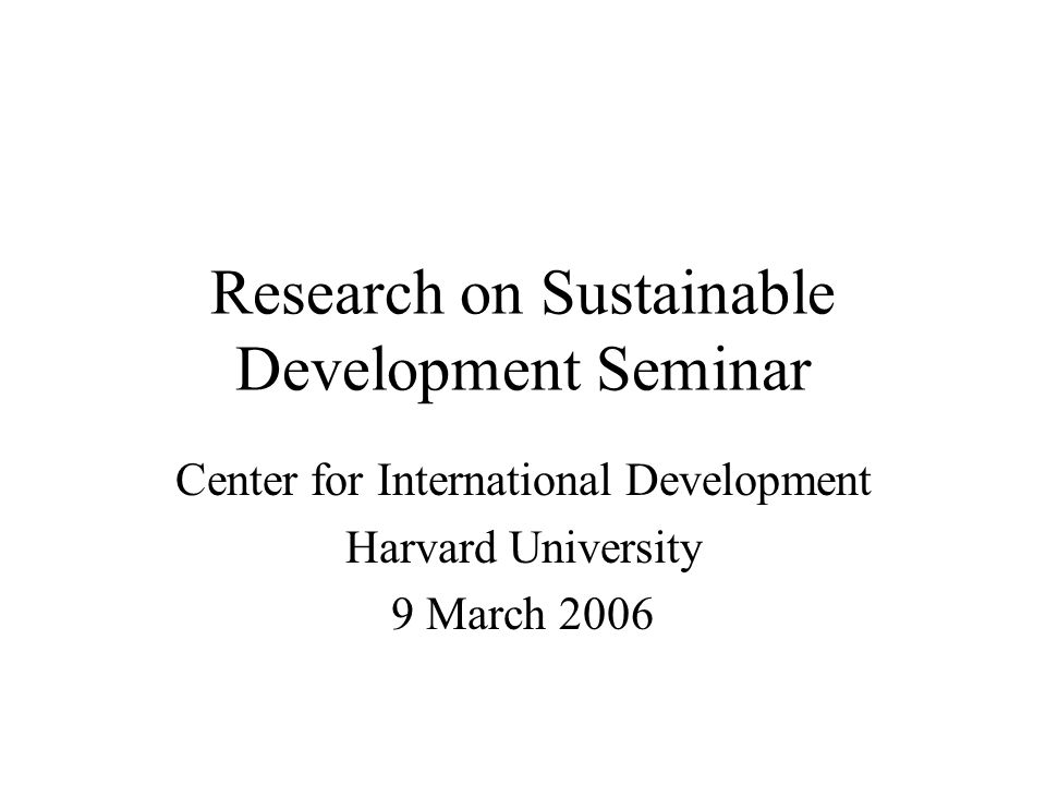Research on Sustainable Development Seminar Center for International Development Harvard University 9 March 2006