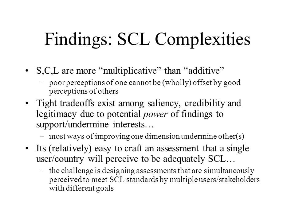 Findings: SCL Complexities S,C,L are more multiplicative than additive –poor perceptions of one cannot be (wholly) offset by good perceptions of others Tight tradeoffs exist among saliency, credibility and legitimacy due to potential power of findings to support/undermine interests… –most ways of improving one dimension undermine other(s) Its (relatively) easy to craft an assessment that a single user/country will perceive to be adequately SCL… –the challenge is designing assessments that are simultaneously perceived to meet SCL standards by multiple users/stakeholders with different goals