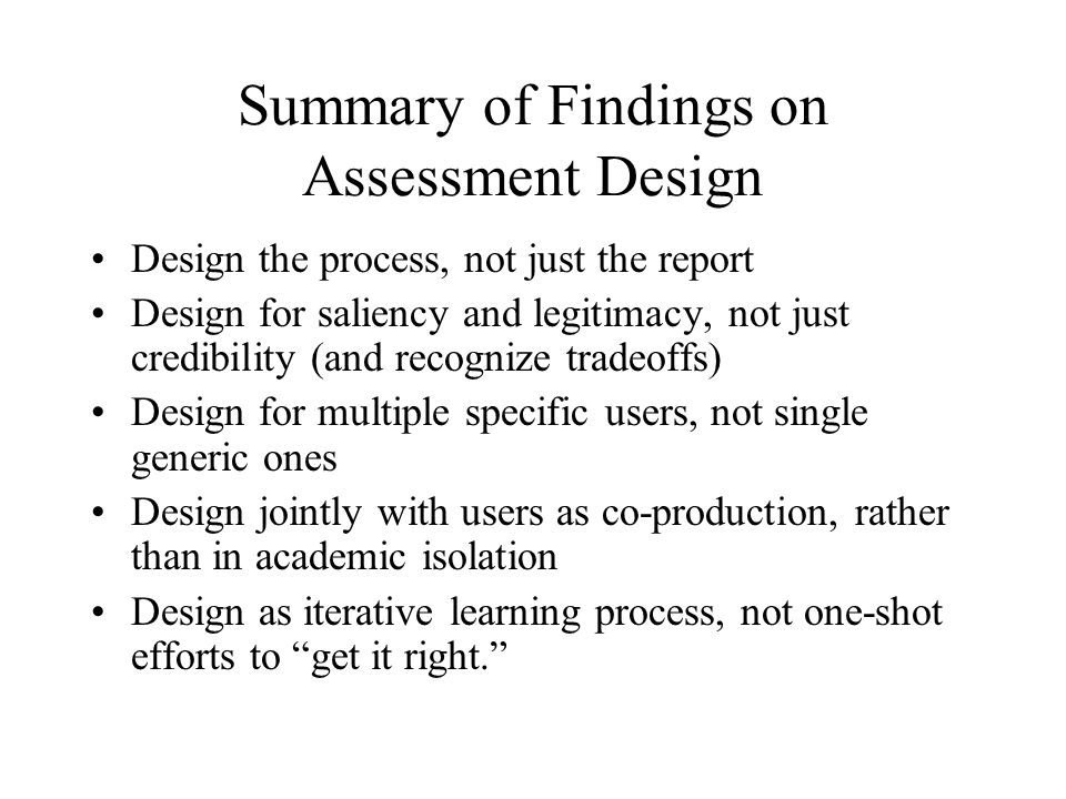 Summary of Findings on Assessment Design Design the process, not just the report Design for saliency and legitimacy, not just credibility (and recognize tradeoffs) Design for multiple specific users, not single generic ones Design jointly with users as co-production, rather than in academic isolation Design as iterative learning process, not one-shot efforts to get it right.