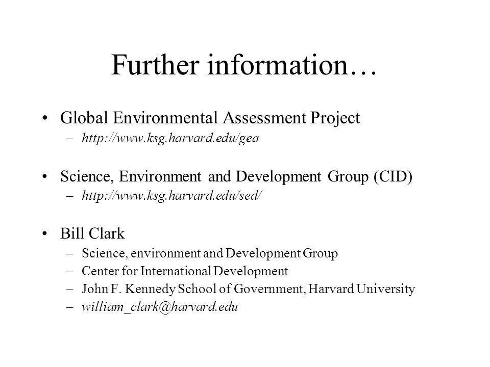 Further information… Global Environmental Assessment Project –http://www.ksg.harvard.edu/gea Science, Environment and Development Group (CID) –http://www.ksg.harvard.edu/sed/ Bill Clark –Science, environment and Development Group –Center for International Development –John F.