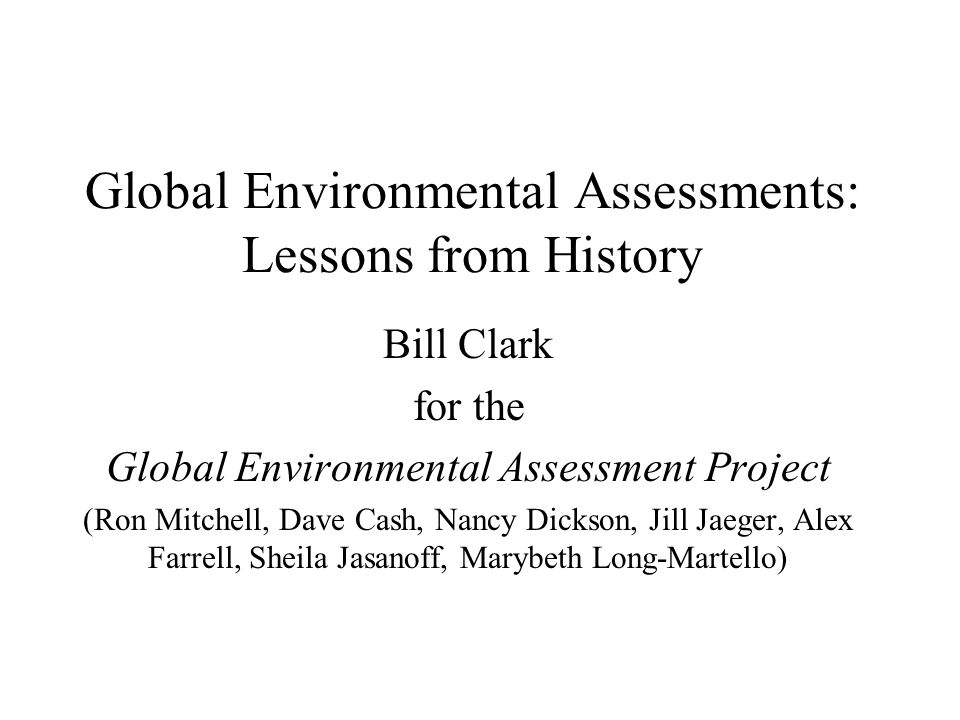 Global Environmental Assessments: Lessons from History Bill Clark for the Global Environmental Assessment Project (Ron Mitchell, Dave Cash, Nancy Dickson, Jill Jaeger, Alex Farrell, Sheila Jasanoff, Marybeth Long-Martello)