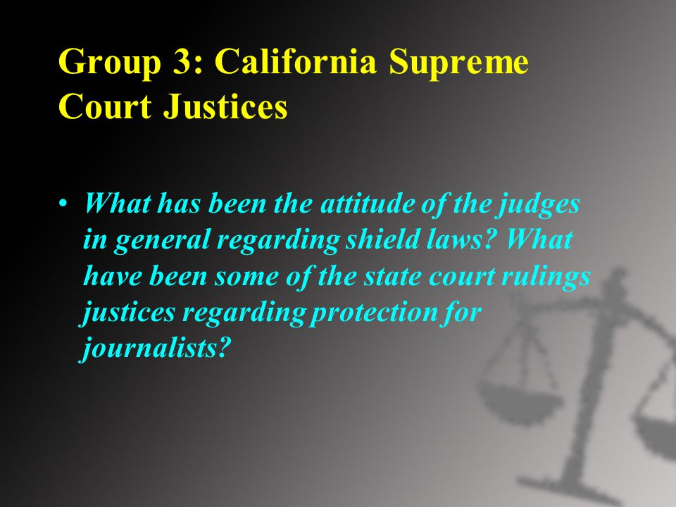Group 3: California Supreme Court Justices What has been the attitude of the judges in general regarding shield laws.
