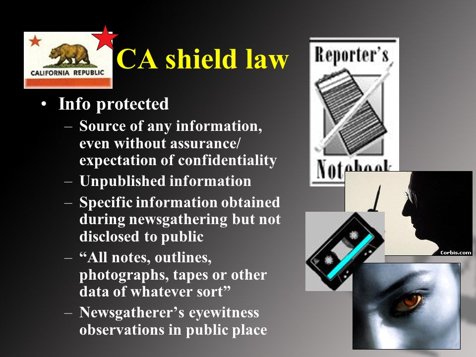 CA shield law Info protected –Source of any information, even without assurance/ expectation of confidentiality –Unpublished information –Specific information obtained during newsgathering but not disclosed to public – All notes, outlines, photographs, tapes or other data of whatever sort –Newsgatherer's eyewitness observations in public place