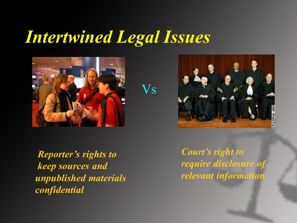 Intertwined Legal Issues Vs Reporter's rights to keep sources and unpublished materials confidential Court's right to require disclosure of relevant information