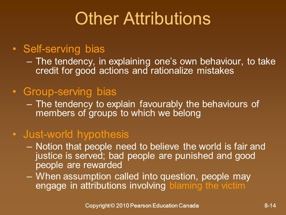 Copyright © 2010 Pearson Education Canada8-14 Other Attributions Self-serving bias – –The tendency, in explaining one's own behaviour, to take credit
