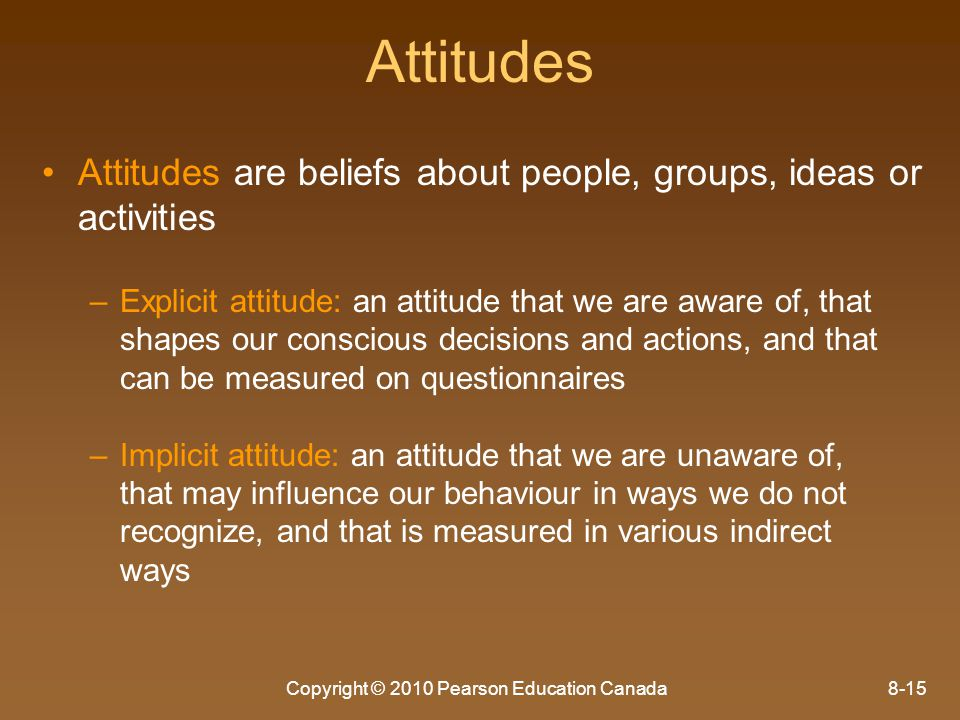 Copyright © 2010 Pearson Education Canada8-15 Attitudes Attitudes are beliefs about people, groups, ideas or activities – –Explicit attitude: an attit