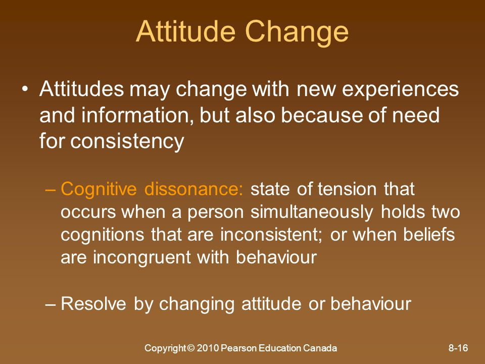 Copyright © 2010 Pearson Education Canada8-16 Attitude Change Attitudes may change with new experiences and information, but also because of need for