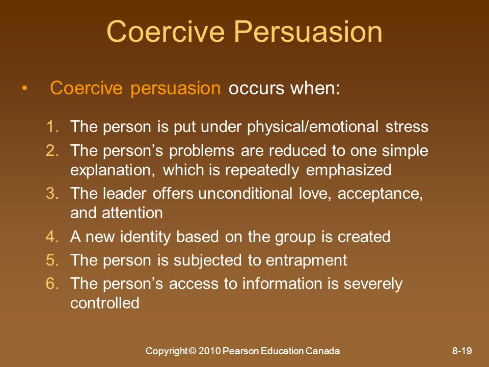 Copyright © 2010 Pearson Education Canada8-19 Coercive Persuasion Coercive persuasion occurs when: 1. 1.The person is put under physical/emotional str