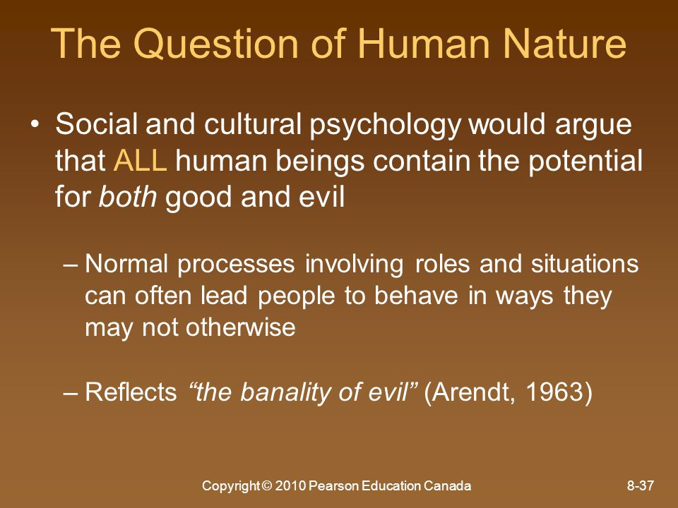 Copyright © 2010 Pearson Education Canada8-37 The Question of Human Nature Social and cultural psychology would argue that ALL human beings contain th