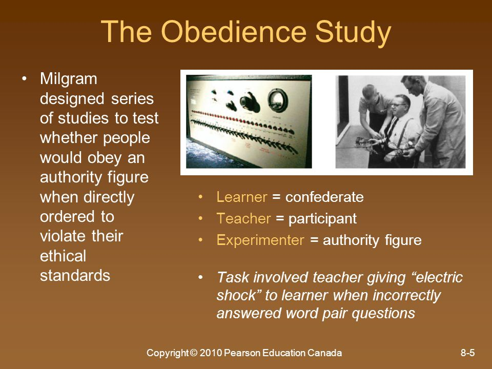 Copyright © 2010 Pearson Education Canada8-6 The Obedience Study Milgram found that most people were far more obedient than anyone expected – –Every single participant administered some shock to the learner when told to do so – –2/3 of participants shocked the learner to the maximum level (labelled 450V or XXX) Recent research has replicated these results even when easier for participants to disobey
