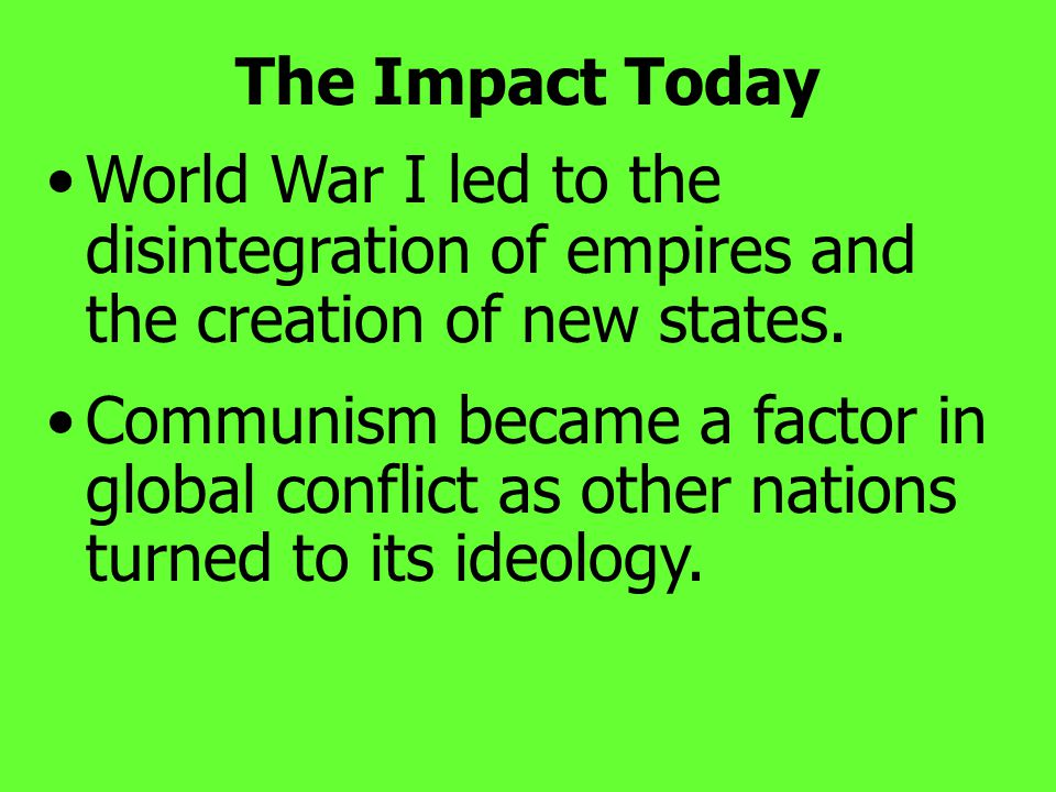 The Impact Today World War I led to the disintegration of empires and the creation of new states.