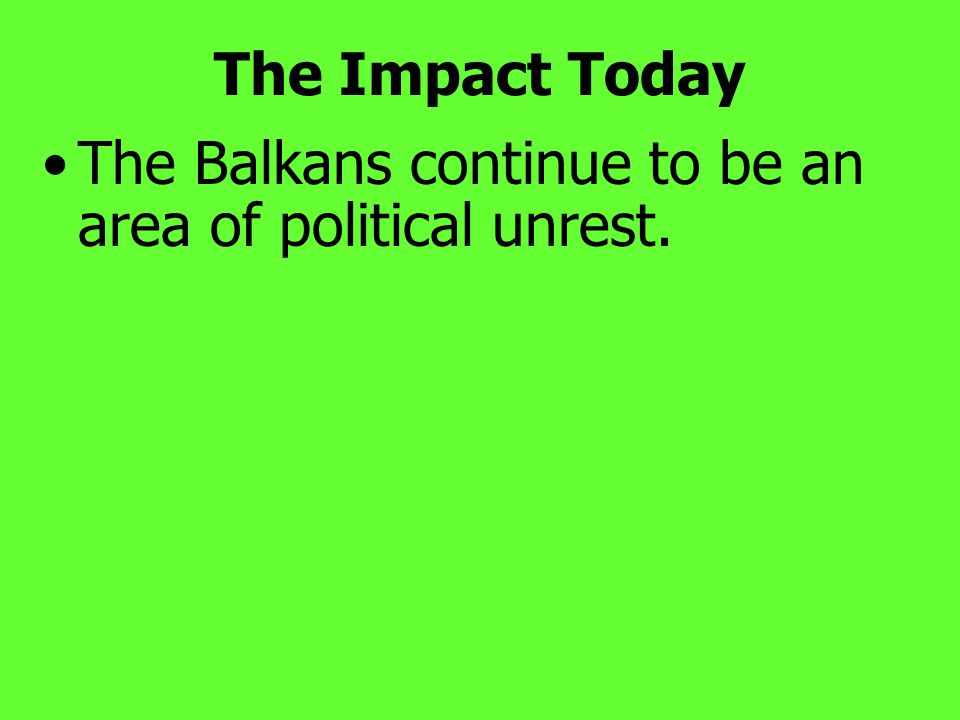 The Impact Today The Balkans continue to be an area of political unrest.