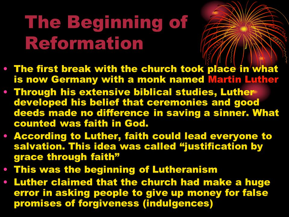 The Beginning of Reformation The first break with the church took place in what is now Germany with a monk named Martin Luther Through his extensive biblical studies, Luther developed his belief that ceremonies and good deeds made no difference in saving a sinner.