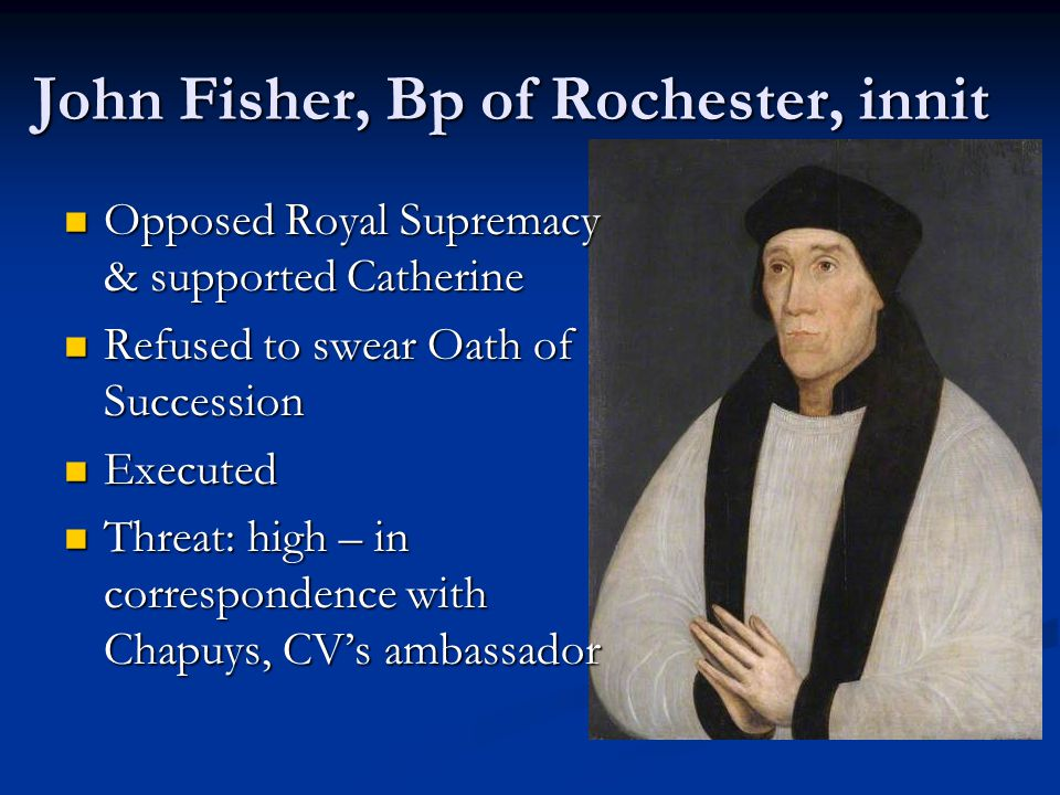 John Fisher, Bp of Rochester, innit Opposed Royal Supremacy & supported Catherine Opposed Royal Supremacy & supported Catherine Refused to swear Oath of Succession Refused to swear Oath of Succession Executed Executed Threat: high – in correspondence with Chapuys, CV's ambassador Threat: high – in correspondence with Chapuys, CV's ambassador