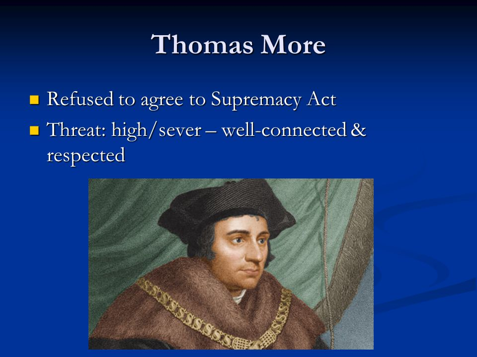 Thomas More Refused to agree to Supremacy Act Refused to agree to Supremacy Act Threat: high/sever – well-connected & respected Threat: high/sever – well-connected & respected