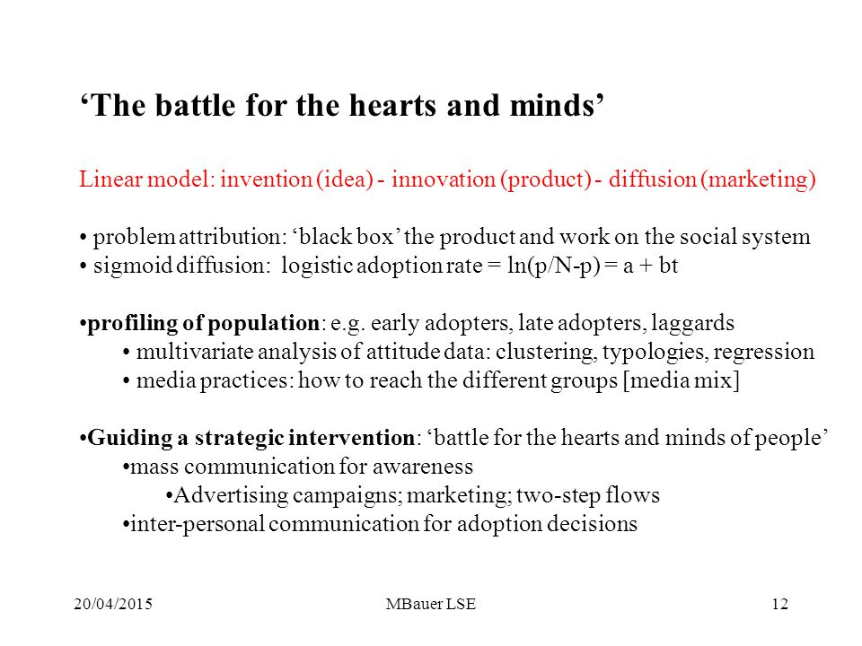 20/04/2015MBauer LSE12 'The battle for the hearts and minds' Linear model: invention (idea) - innovation (product) - diffusion (marketing) problem attribution: 'black box' the product and work on the social system sigmoid diffusion: logistic adoption rate = ln(p/N-p) = a + bt profiling of population: e.g.