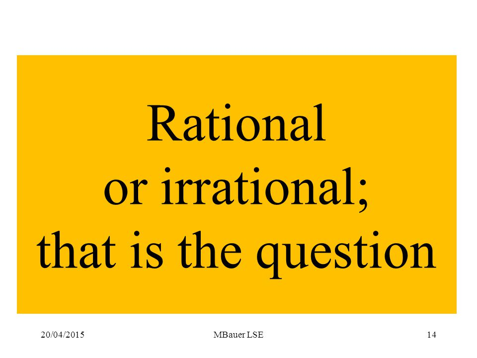 20/04/2015MBauer LSE14 Rational or irrational; that is the question