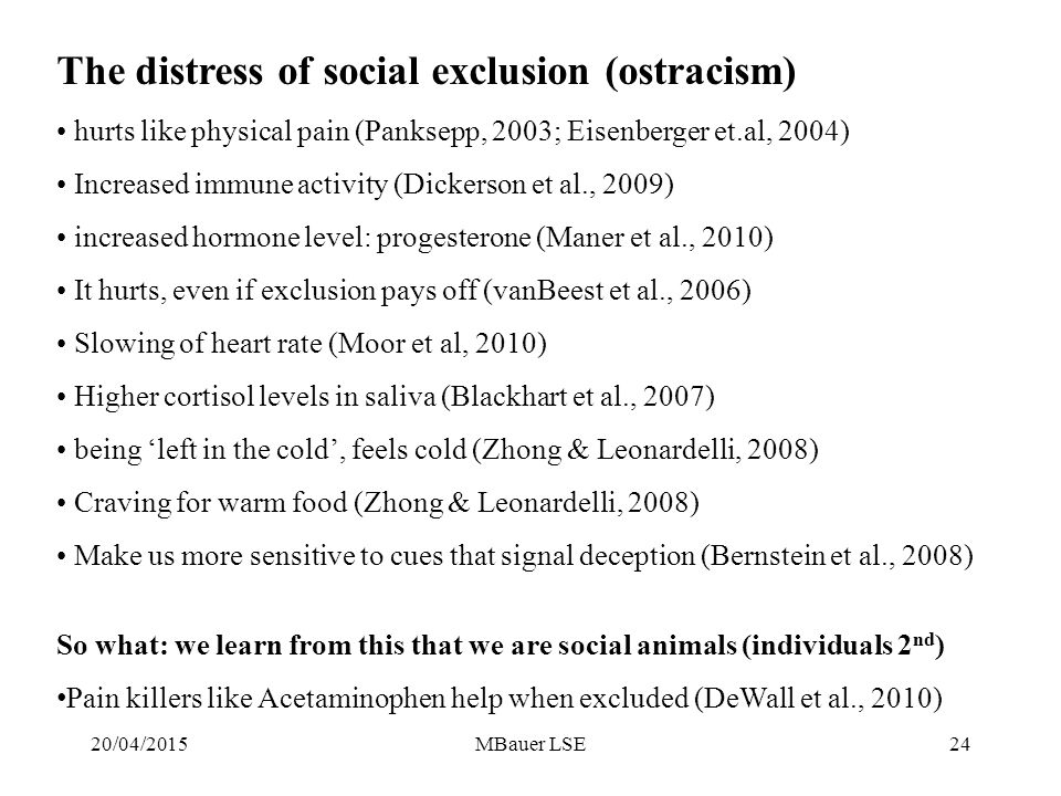 The distress of social exclusion (ostracism) hurts like physical pain (Panksepp, 2003; Eisenberger et.al, 2004) Increased immune activity (Dickerson et al., 2009) increased hormone level: progesterone (Maner et al., 2010) It hurts, even if exclusion pays off (vanBeest et al., 2006) Slowing of heart rate (Moor et al, 2010) Higher cortisol levels in saliva (Blackhart et al., 2007) being 'left in the cold', feels cold (Zhong & Leonardelli, 2008) Craving for warm food (Zhong & Leonardelli, 2008) Make us more sensitive to cues that signal deception (Bernstein et al., 2008) So what: we learn from this that we are social animals (individuals 2 nd ) Pain killers like Acetaminophen help when excluded (DeWall et al., 2010) 20/04/201524MBauer LSE
