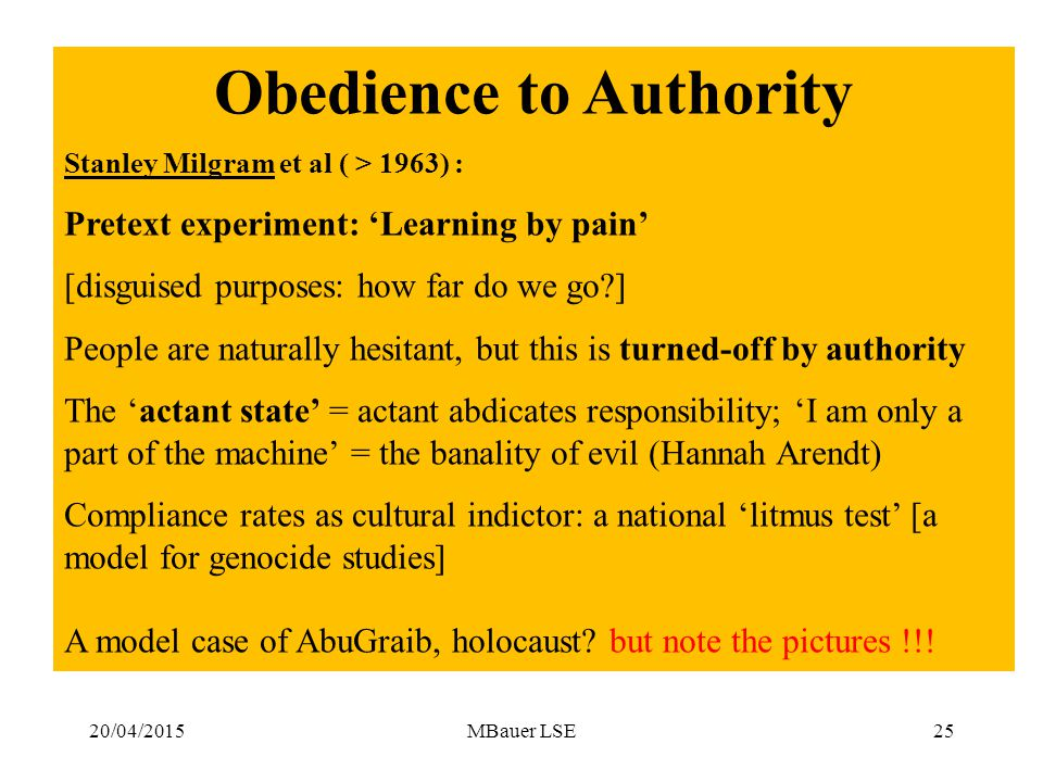 20/04/2015MBauer LSE25 Obedience to Authority Stanley Milgram et al ( > 1963) : Pretext experiment: 'Learning by pain' [disguised purposes: how far do we go ] People are naturally hesitant, but this is turned-off by authority The 'actant state' = actant abdicates responsibility; 'I am only a part of the machine' = the banality of evil (Hannah Arendt) Compliance rates as cultural indictor: a national 'litmus test' [a model for genocide studies] A model case of AbuGraib, holocaust.