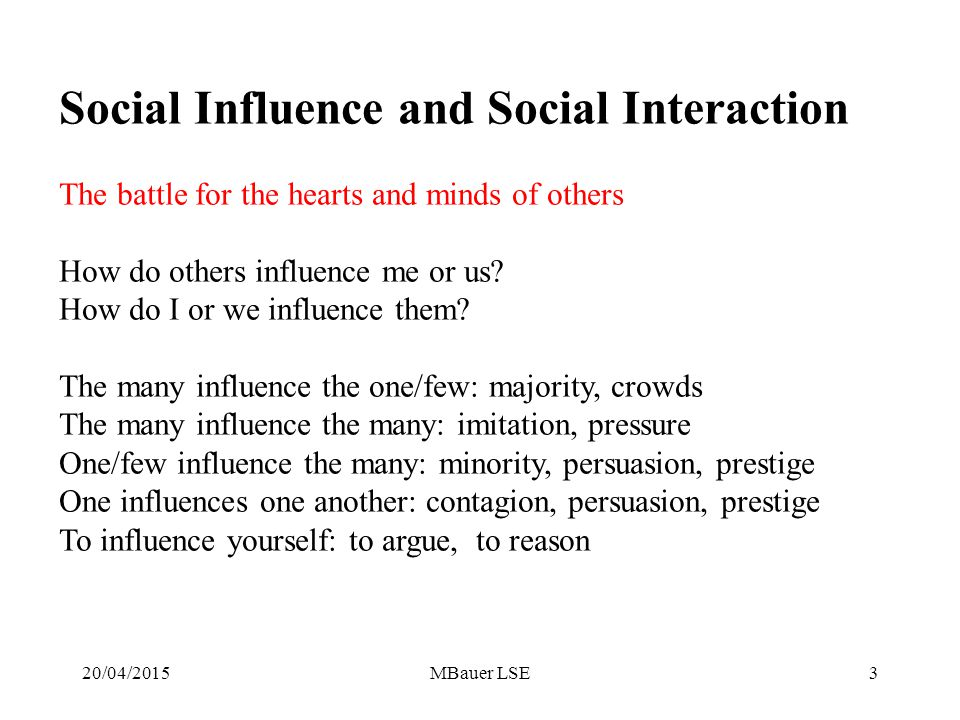 20/04/2015MBauer LSE3 Social Influence and Social Interaction The battle for the hearts and minds of others How do others influence me or us.