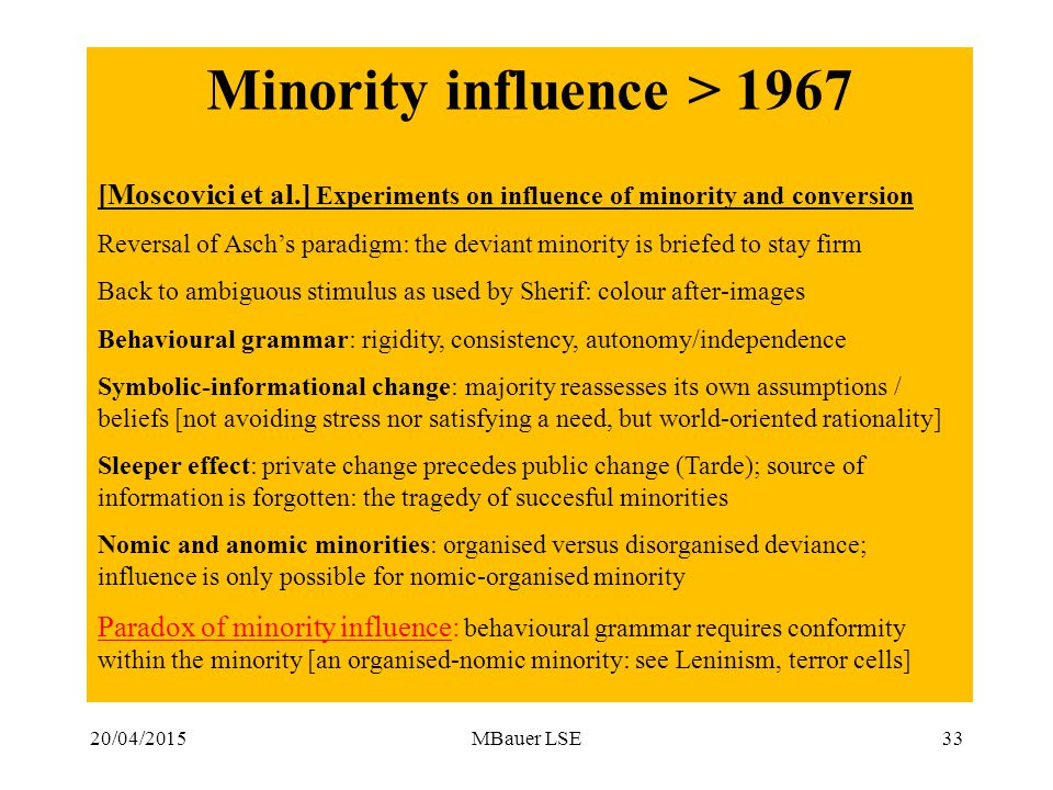 20/04/2015MBauer LSE Minority influence > 1967 [Moscovici et al.] Experiments on influence of minority and conversion Reversal of Asch's paradigm: the deviant minority is briefed to stay firm Back to ambiguous stimulus as used by Sherif: colour after-images Behavioural grammar: rigidity, consistency, autonomy/independence Symbolic-informational change: majority reassesses its own assumptions / beliefs [not avoiding stress nor satisfying a need, but world-oriented rationality] Sleeper effect: private change precedes public change (Tarde); source of information is forgotten: the tragedy of succesful minorities Nomic and anomic minorities: organised versus disorganised deviance; influence is only possible for nomic-organised minority Paradox of minority influence: behavioural grammar requires conformity within the minority [an organised-nomic minority: see Leninism, terror cells] 33