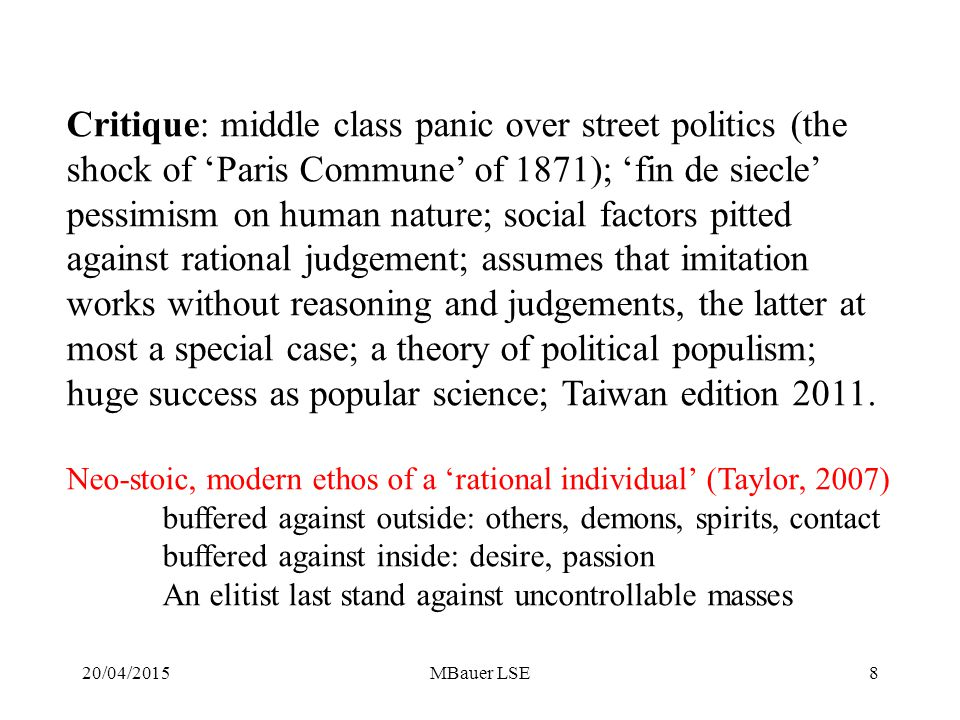 Critique: middle class panic over street politics (the shock of 'Paris Commune' of 1871); 'fin de siecle' pessimism on human nature; social factors pitted against rational judgement; assumes that imitation works without reasoning and judgements, the latter at most a special case; a theory of political populism; huge success as popular science; Taiwan edition 2011.