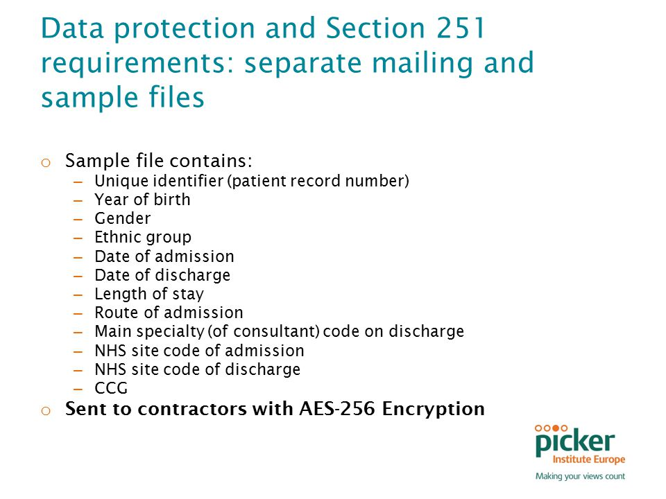 Data protection and Section 251 requirements: separate mailing and sample files o Sample file contains: – Unique identifier (patient record number) – Year of birth – Gender – Ethnic group – Date of admission – Date of discharge – Length of stay – Route of admission – Main specialty (of consultant) code on discharge – NHS site code of admission – NHS site code of discharge – CCG o Sent to contractors with AES-256 Encryption