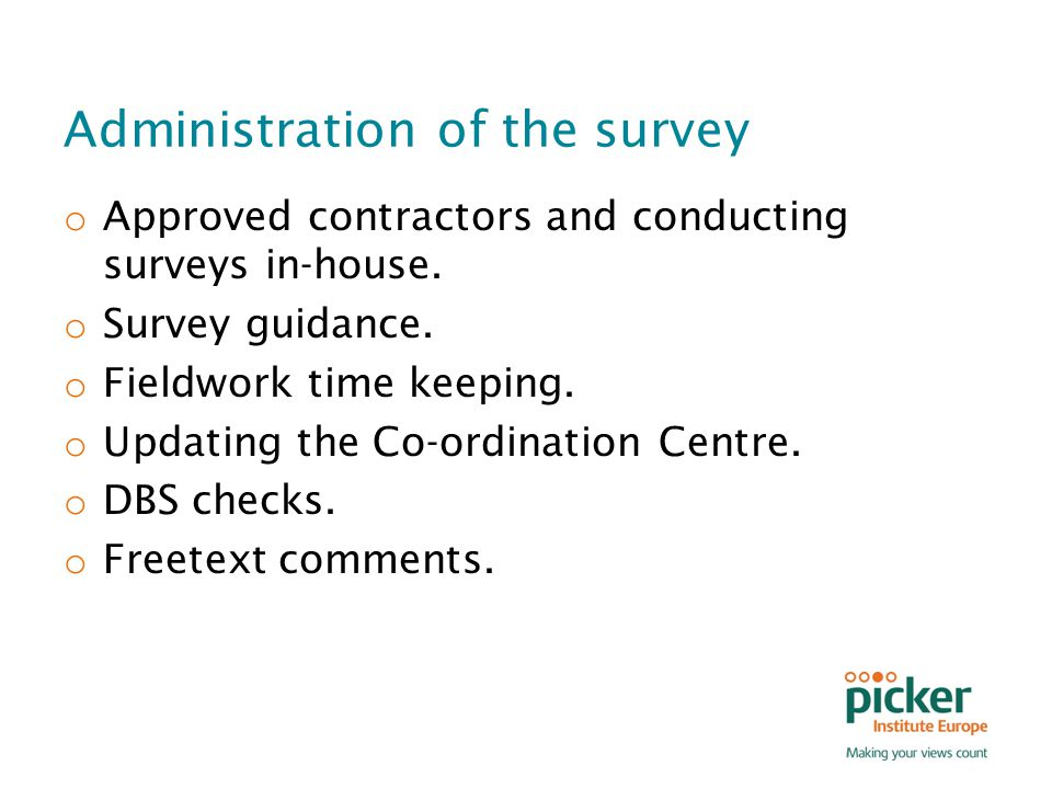 Administration of the survey o Approved contractors and conducting surveys in-house. o Survey guidance. o Fieldwork time keeping. o Updating the Co-or