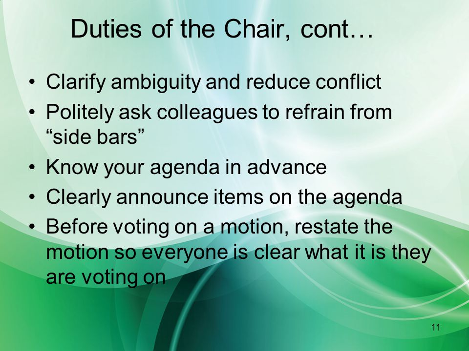 11 Duties of the Chair, cont… Clarify ambiguity and reduce conflict Politely ask colleagues to refrain from side bars Know your agenda in advance Clearly announce items on the agenda Before voting on a motion, restate the motion so everyone is clear what it is they are voting on