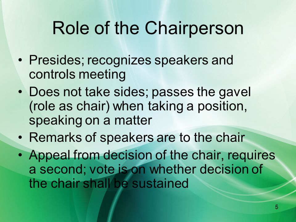 5 Role of the Chairperson Presides; recognizes speakers and controls meeting Does not take sides; passes the gavel (role as chair) when taking a position, speaking on a matter Remarks of speakers are to the chair Appeal from decision of the chair, requires a second; vote is on whether decision of the chair shall be sustained