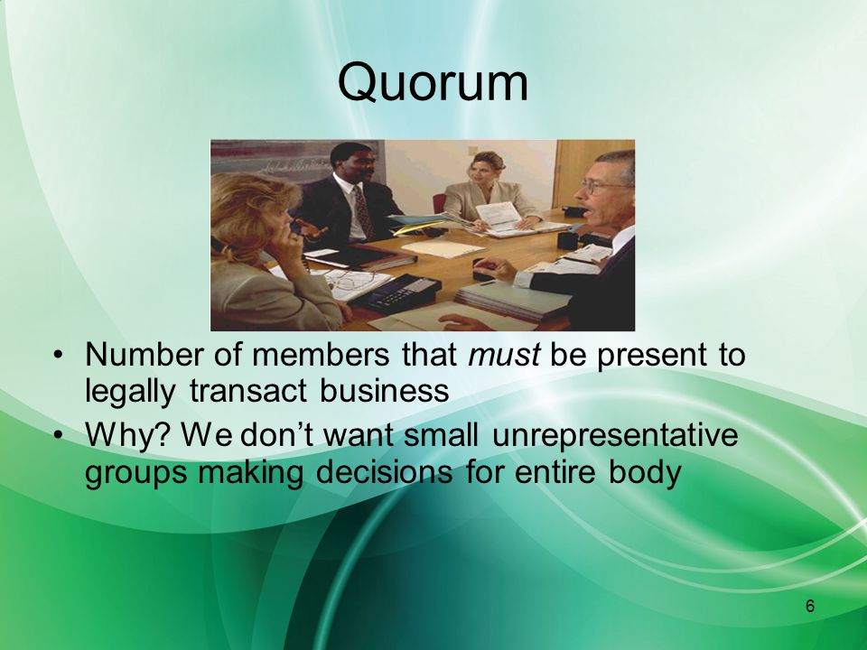 6 Quorum Number of members that must be present to legally transact business Why.