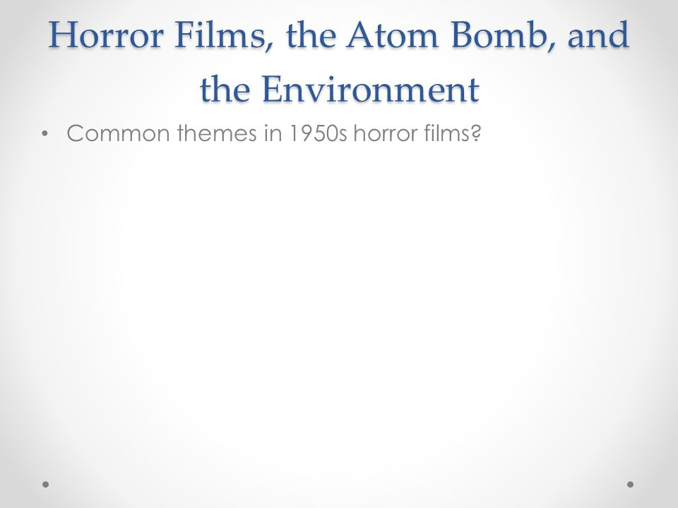 Horror Films, the Atom Bomb, and the Environment Common themes in 1950s horror films