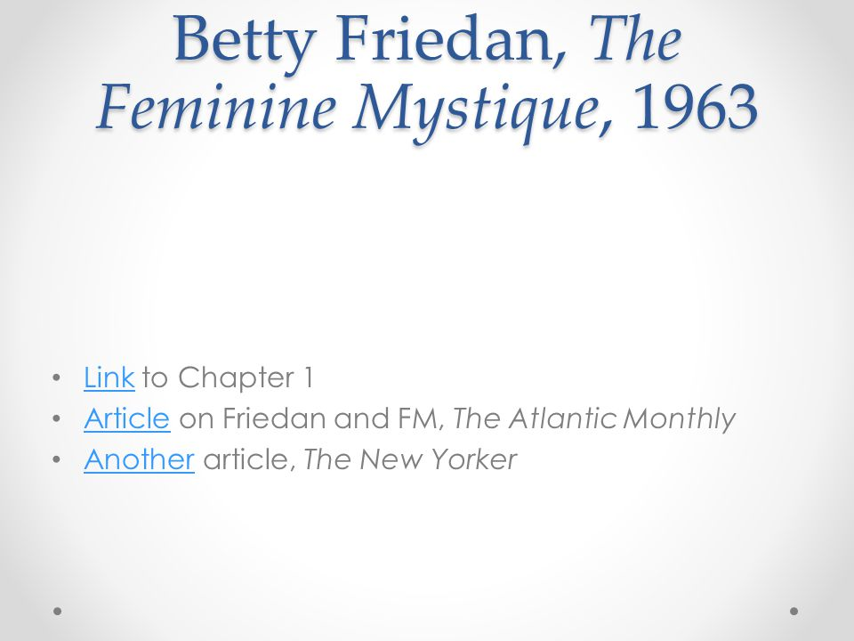 Betty Friedan, The Feminine Mystique, 1963 Link to Chapter 1 Link Article on Friedan and FM, The Atlantic Monthly Article Another article, The New Yorker Another