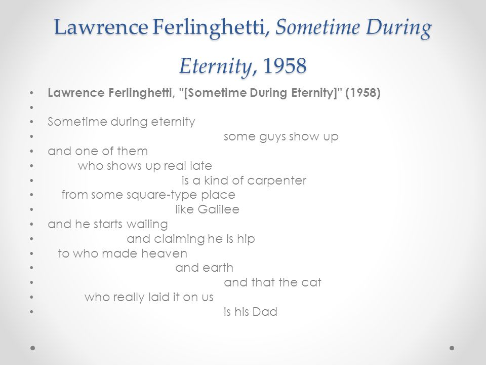 Lawrence Ferlinghetti, Sometime During Eternity, 1958 Lawrence Ferlinghetti, [Sometime During Eternity] (1958) Sometime during eternity some guys show up and one of them who shows up real late is a kind of carpenter from some square-type place like Galilee and he starts wailing and claiming he is hip to who made heaven and earth and that the cat who really laid it on us is his Dad