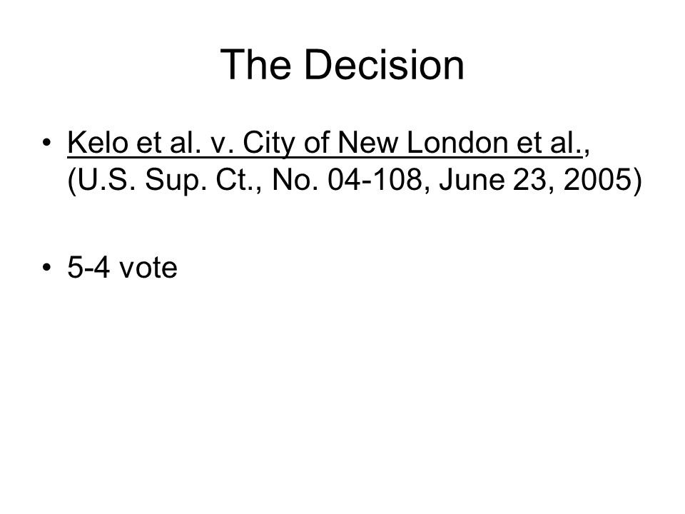 The Decision Kelo et al. v. City of New London et al., (U.S. Sup. Ct., No. 04-108, June 23, 2005) 5-4 vote
