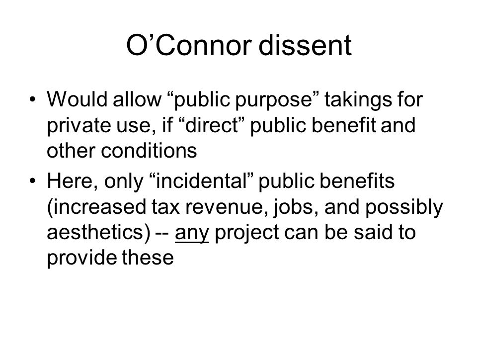 "O'Connor dissent Would allow ""public purpose"" takings for private use, if ""direct"" public benefit and other conditions Here, only ""incidental"" public"